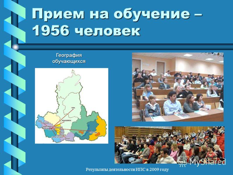 Результаты деятельности ИПС в 2009 году Прием на обучение – 1956 человек География обучающихся