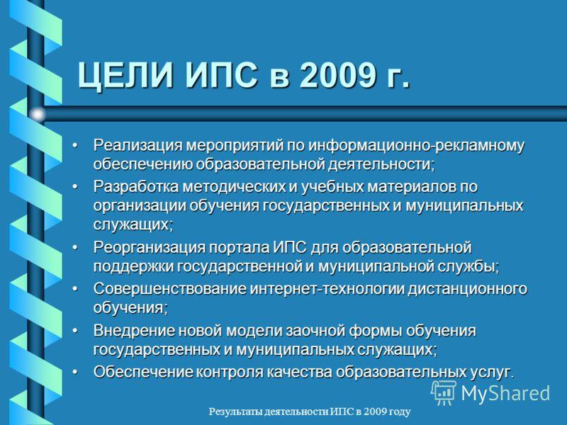 Результаты деятельности ИПС в 2009 году ЦЕЛИ ИПС в 2009 г. Реализация мероприятий по информационно-рекламному обеспечению образовательной деятельности;Реализация мероприятий по информационно-рекламному обеспечению образовательной деятельности; Разраб