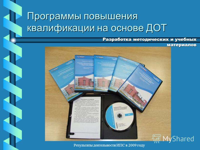 Результаты деятельности ИПС в 2009 году Программы повышения квалификации на основе ДОТ Разработка методических и учебных материалов
