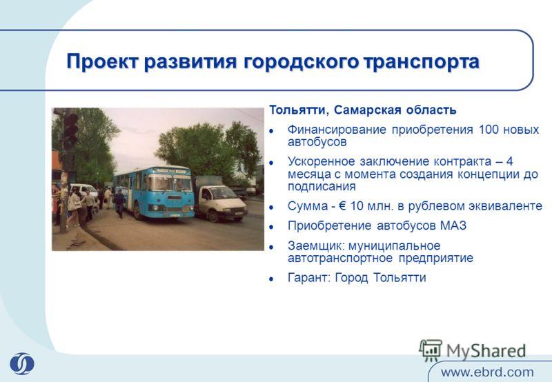 Проект развития городского транспорта Тольятти, Самарская область Финансирование приобретения 100 новых автобусов Ускоренное заключение контракта – 4 месяца с момента создания концепции до подписания Сумма - 10 млн. в рублевом эквиваленте Приобретени