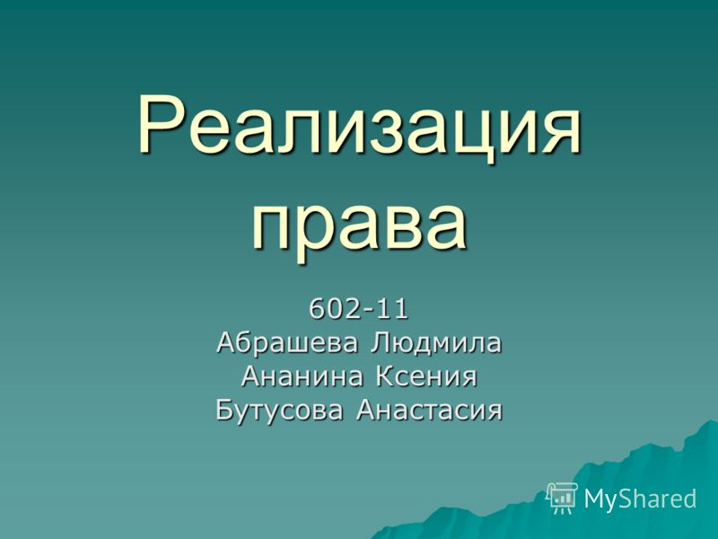 Реализация права 602-11 Абрашева Людмила Ананина Ксения Бутусова Анастасия