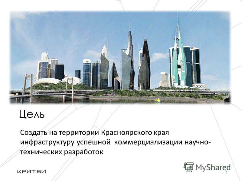 Цель Создать на территории Красноярского края инфраструктуру успешной коммерциализации научно- технических разработок 2
