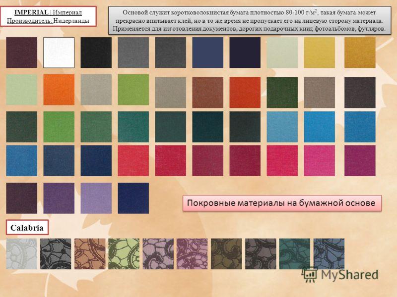 IMPERIAL   Империал Производитель: Нидерланды Основой служит коротковолокнистая бумага плотностью 80-100 г/м 2, такая бумага может прекрасно впитывает клей, но в то же время не пропускает его на лицевую сторону материала. Применяется для изготовления