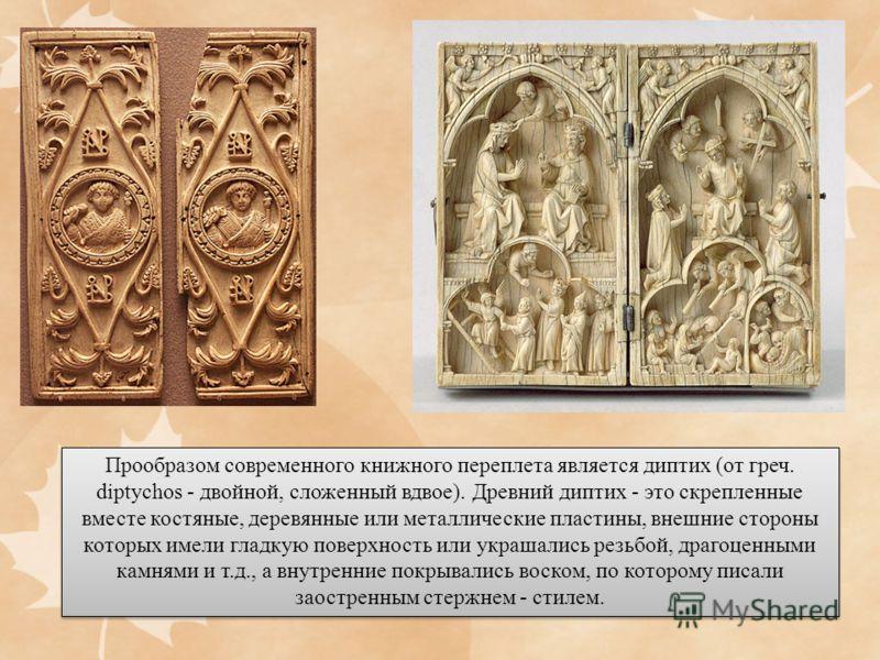 Прообразом современного книжного переплета является диптих (от греч. diptychos - двойной, сложенный вдвое). Древний диптих - это скрепленные вместе костяные, деревянные или металлические пластины, внешние стороны которых имели гладкую поверхность или