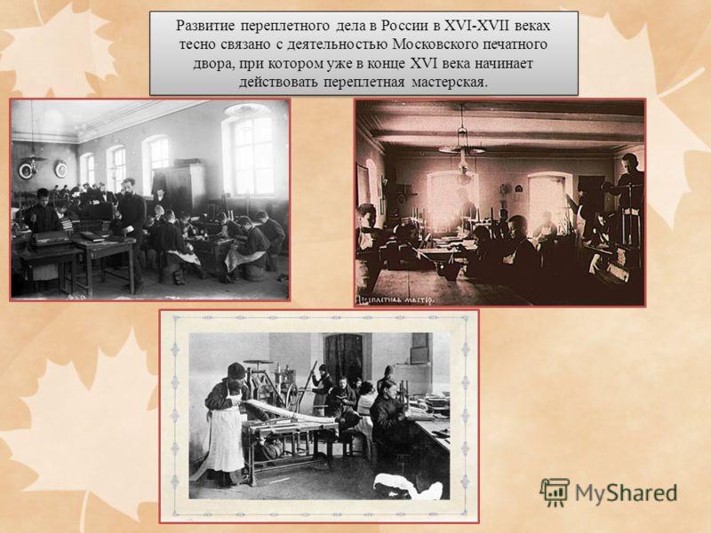 Развитие переплетного дела в России в XVI-XVII веках тесно связано с деятельностью Московского печатного двора, при котором уже в конце XVI века начинает действовать переплетная мастерская.