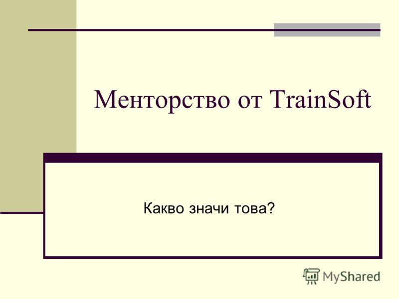 Менторство от TrainSoft Какво значи това?