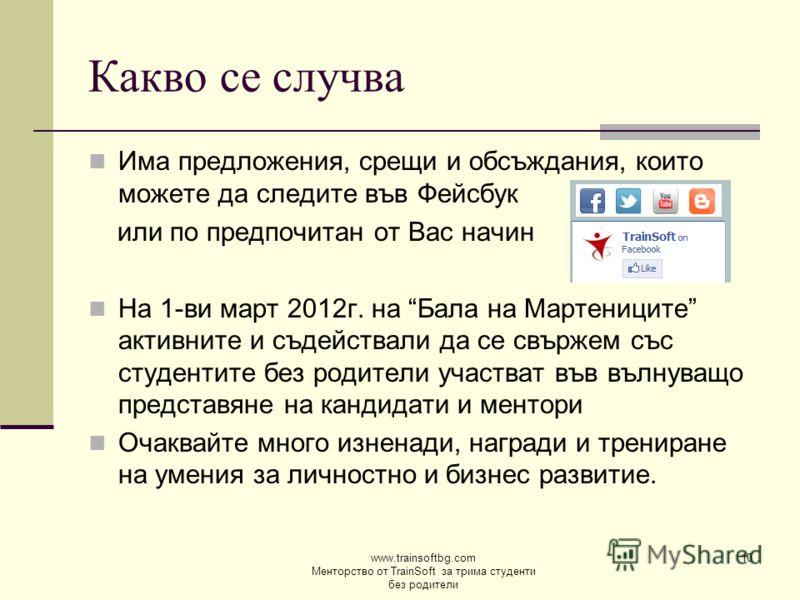 www.trainsoftbg.com Менторство от TrainSoft за трима студенти без родители 10 Какво се случва Има предложения, срещи и обсъждания, които можете да следите във Фейсбук или по предпочитан от Вас начин На 1-ви март 2012г. на Бала на Мартениците активнит