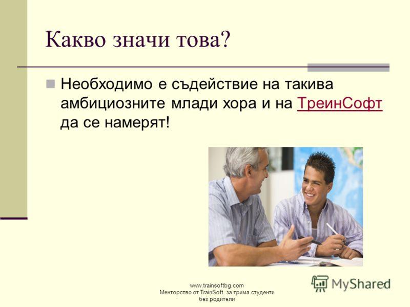 www.trainsoftbg.com Менторство от TrainSoft за трима студенти без родители 7 Какво значи това? Необходимо е съдействие на такива амбициозните млади хора и на ТреинСофт да се намерят!ТреинСофт