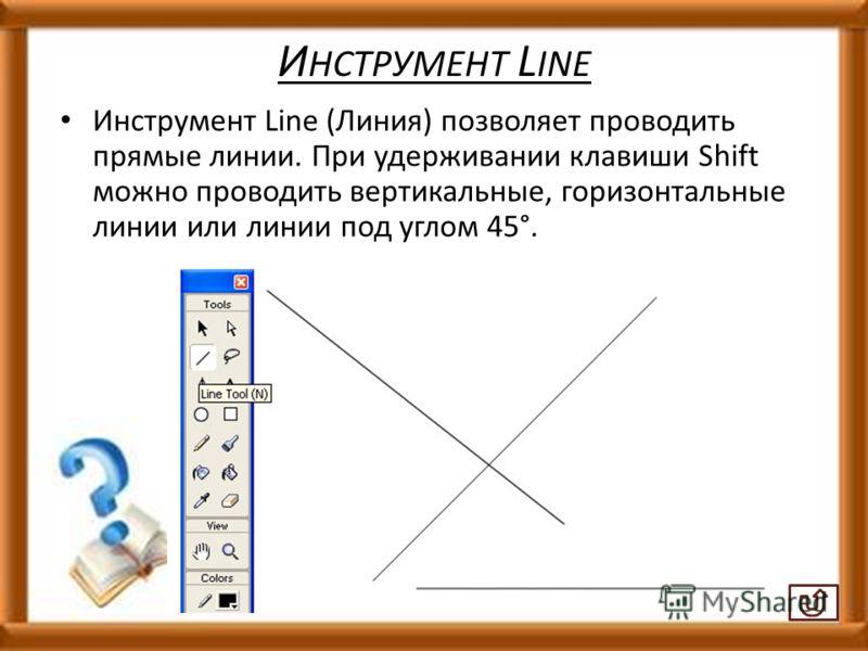 И НСТРУМЕНТ L INE Инструмент Line (Линия) позволяет проводить прямые линии. При удерживании клавиши Shift можно проводить вертикальные, горизонтальные линии или линии под углом 45°.