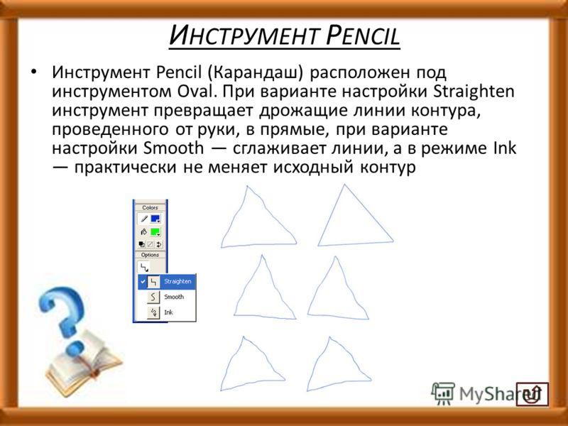 И НСТРУМЕНТ P ENCIL Инструмент Pencil (Карандаш) расположен под инструментом Oval. При варианте настройки Straighten инструмент превращает дрожащие линии контура, проведенного от руки, в прямые, при варианте настройки Smooth сглаживает линии, а в реж