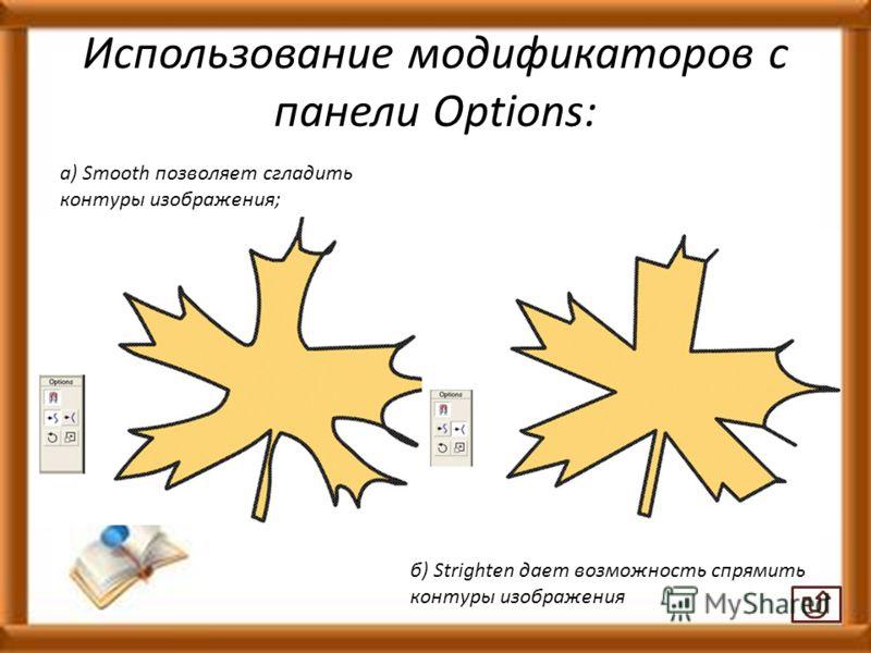 Использование модификаторов с панели Options: а) Smooth позволяет сгладить контуры изображения; б) Strighten дает возможность спрямить контуры изображения