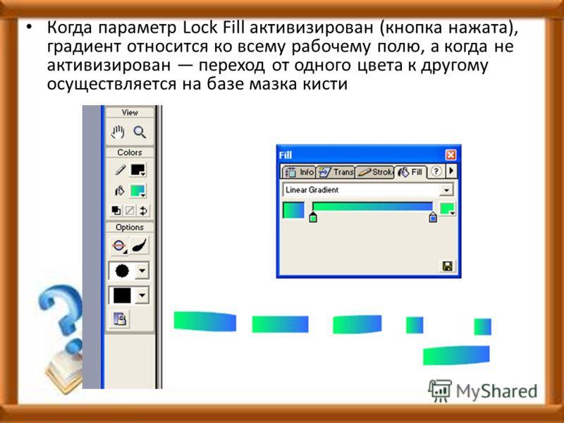 Когда параметр Lock Fill активизирован (кнопка нажата), градиент относится ко всему рабочему полю, а когда не активизирован переход от одного цвета к другому осуществляется на базе мазка кисти