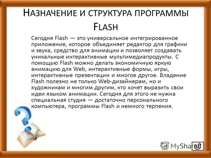 Н АЗНАЧЕНИЕ И СТРУКТУРА ПРОГРАММЫ F LASH Сегодня Flash это универсальное интегрированное приложение, которое объединяет редактор для графики и звука, средство для анимации и позволяет создавать уникальные интерактивные мультимедиапродукты. С помощью