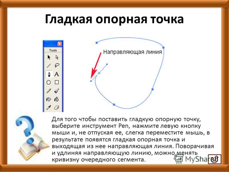 Гладкая опорная точка Для того чтобы поставить гладкую опорную точку, выберите инструмент Pen, нажмите левую кнопку мыши и, не отпуская ее, слегка переместите мышь, в результате появятся гладкая опорная точка и выходящая из нее направляющая линия. По