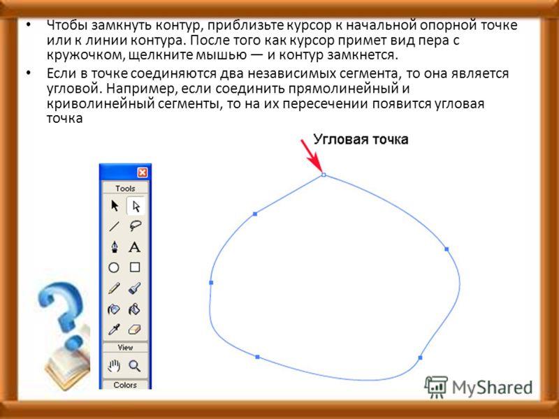 Чтобы замкнуть контур, приблизьте курсор к начальной опорной точке или к линии контура. После того как курсор примет вид пера с кружочком, щелкните мышью и контур замкнется. Если в точке соединяются два независимых сегмента, то она является угловой.