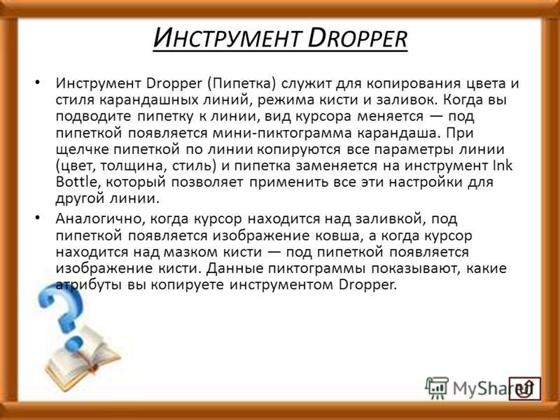И НСТРУМЕНТ D ROPPER Инструмент Dropper (Пипетка) служит для копирования цвета и стиля карандашных линий, режима кисти и заливок. Когда вы подводите пипетку к линии, вид курсора меняется под пипеткой появляется мини-пиктограмма карандаша. При щелчке