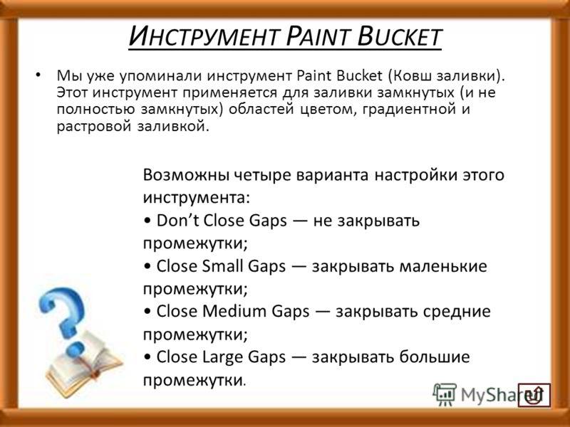 И НСТРУМЕНТ P AINT B UCKET Мы уже упоминали инструмент Paint Bucket (Ковш заливки). Этот инструмент применяется для заливки замкнутых (и не полностью замкнутых) областей цветом, градиентной и растровой заливкой. Возможны четыре варианта настройки это