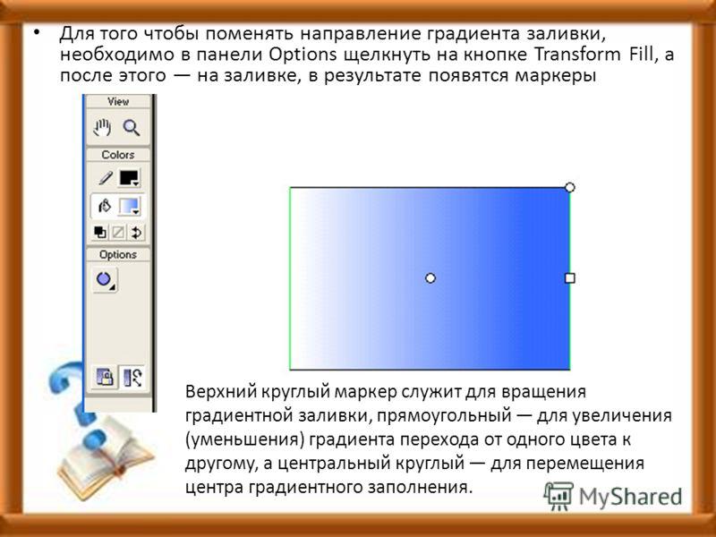 Для того чтобы поменять направление градиента заливки, необходимо в панели Options щелкнуть на кнопке Transform Fill, а после этого на заливке, в результате появятся маркеры Верхний круглый маркер служит для вращения градиентной заливки, прямоугольны