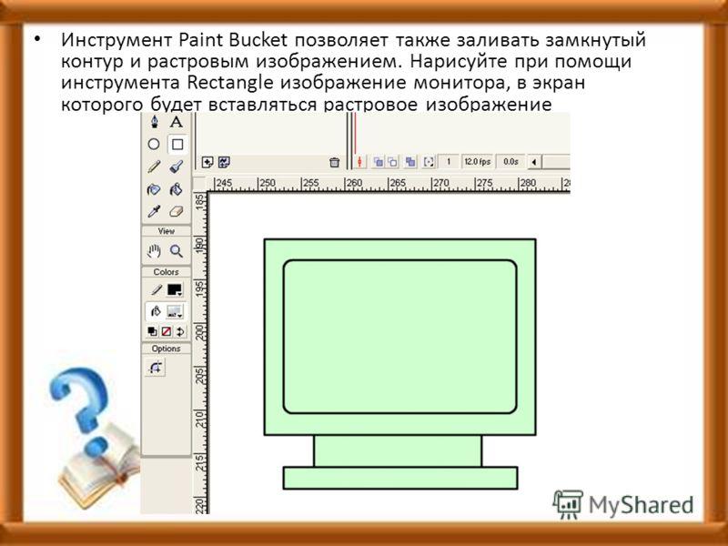 Инструмент Paint Bucket позволяет также заливать замкнутый контур и растровым изображением. Нарисуйте при помощи инструмента Rectangle изображение монитора, в экран которого будет вставляться растровое изображение
