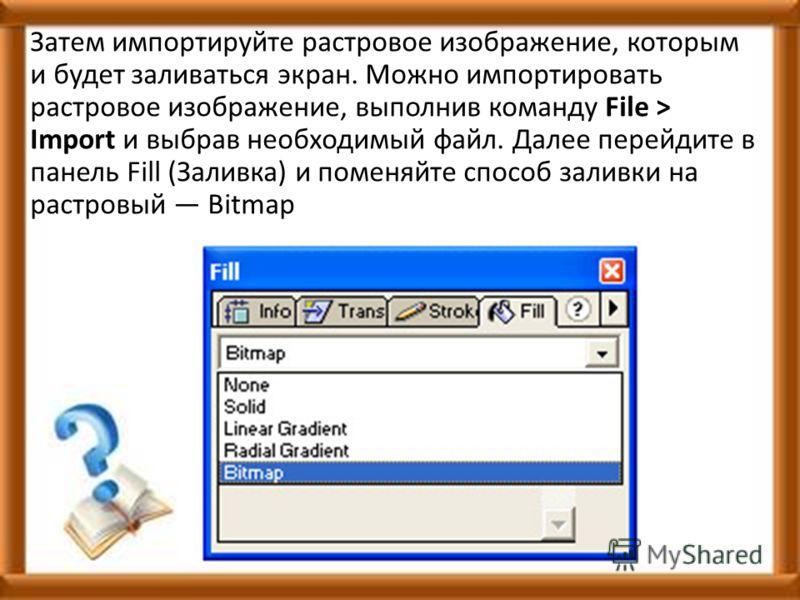 Затем импортируйте растровое изображение, которым и будет заливаться экран. Можно импортировать растровое изображение, выполнив команду File > Import и выбрав необходимый файл. Далее перейдите в панель Fill (Заливка) и поменяйте способ заливки на рас
