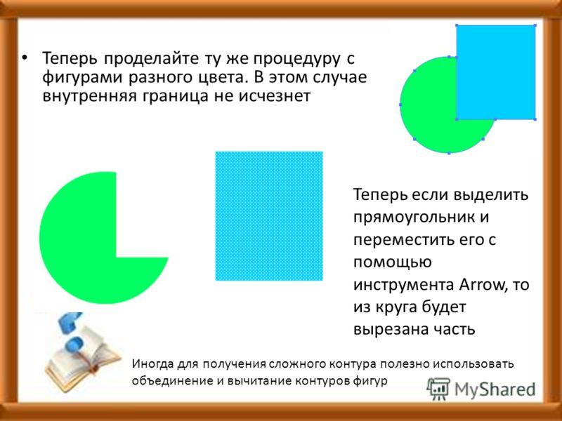 Теперь проделайте ту же процедуру с фигурами разного цвета. В этом случае внутренняя граница не исчезнет Теперь если выделить прямоугольник и переместить его с помощью инструмента Arrow, то из круга будет вырезана часть Иногда для получения сложного