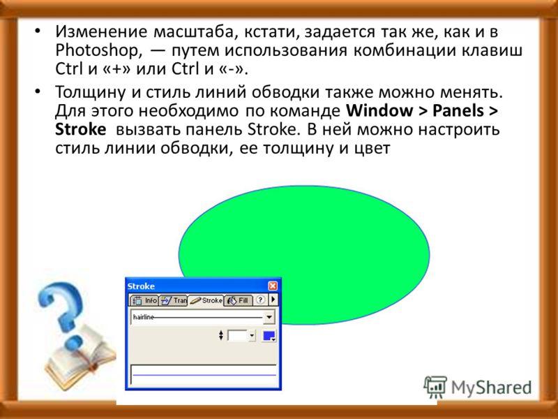 Изменение масштаба, кстати, задается так же, как и в Photoshop, путем использования комбинации клавиш Ctrl и «+» или Ctrl и «-». Толщину и стиль линий обводки также можно менять. Для этого необходимо по команде Window > Panels > Stroke вызвать панель