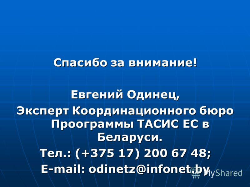 Спасибо за внимание! Евгений Одинец, Эксперт Координационного бюро Проограммы ТАСИС ЕС в Беларуси. Тел.: (+375 17) 200 67 48; E-mail: odinetz@infonet.by