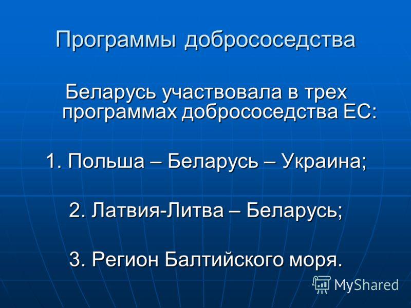 Программы добрососедства Беларусь участвовала в трех программах добрососедства ЕС: 1. Польша – Беларусь – Украина; 2. Латвия-Литва – Беларусь; 3. Регион Балтийского моря.