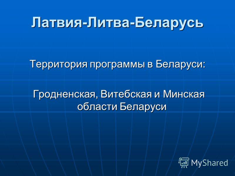 Латвия-Литва-Беларусь Территория программы в Беларуси: Гродненская, Витебская и Минская области Беларуси Гродненская, Витебская и Минская области Беларуси