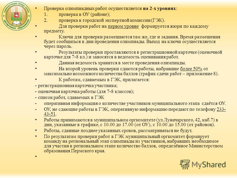 Проверка олимпиадных работ осуществляется на 2-х уровнях: 1.проверка в ОУ (районе); 2.проверка в городской экспертной комиссии (ГЭК). Для проверки работ на первом уровне формируется жюри по каждому предмету. Ключи для проверки размещаются там же, где