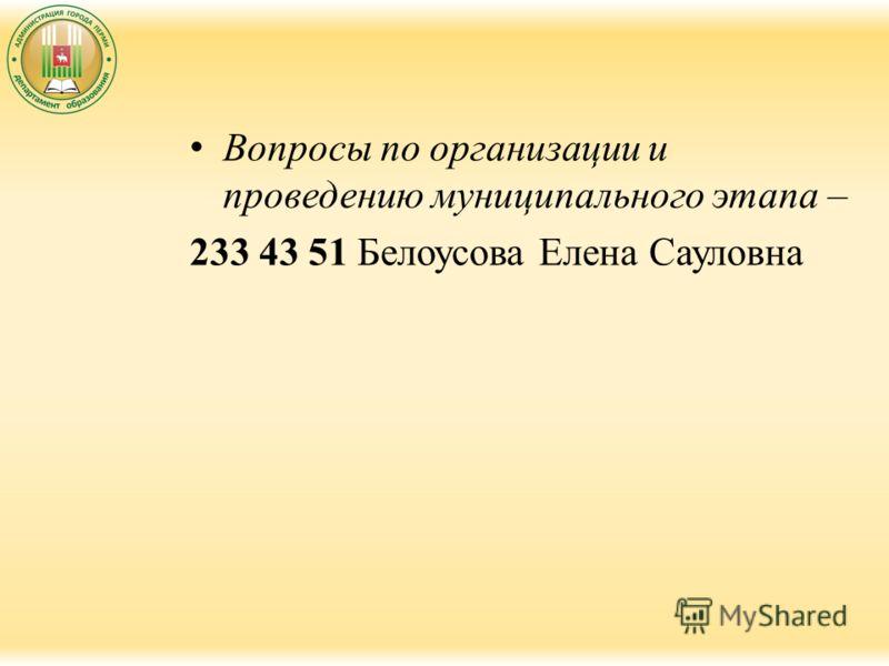 Вопросы по организации и проведению муниципального этапа – 233 43 51 Белоусова Елена Сауловна