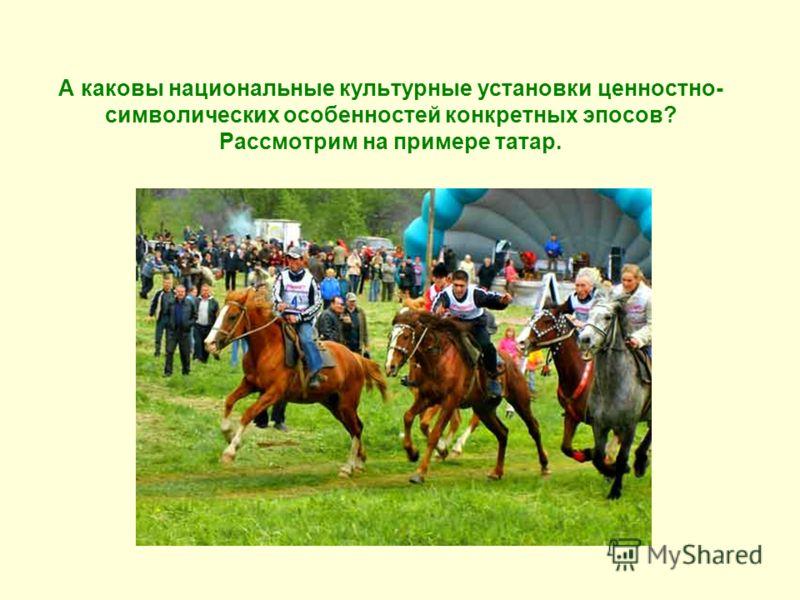 А каковы национальные культурные установки ценностно- символических особенностей конкретных эпосов? Рассмотрим на примере татар.