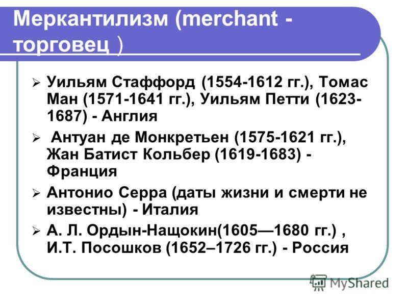 Меркантилизм (merchant - торговец ) Уильям Стаффорд (1554-1612 гг.), Томас Ман (1571-1641 гг.), Уильям Петти (1623- 1687) - Англия Антуан де Монкретьен (1575-1621 гг.), Жан Батист Кольбер (1619-1683) - Франция Антонио Серра (даты жизни и смерти не из