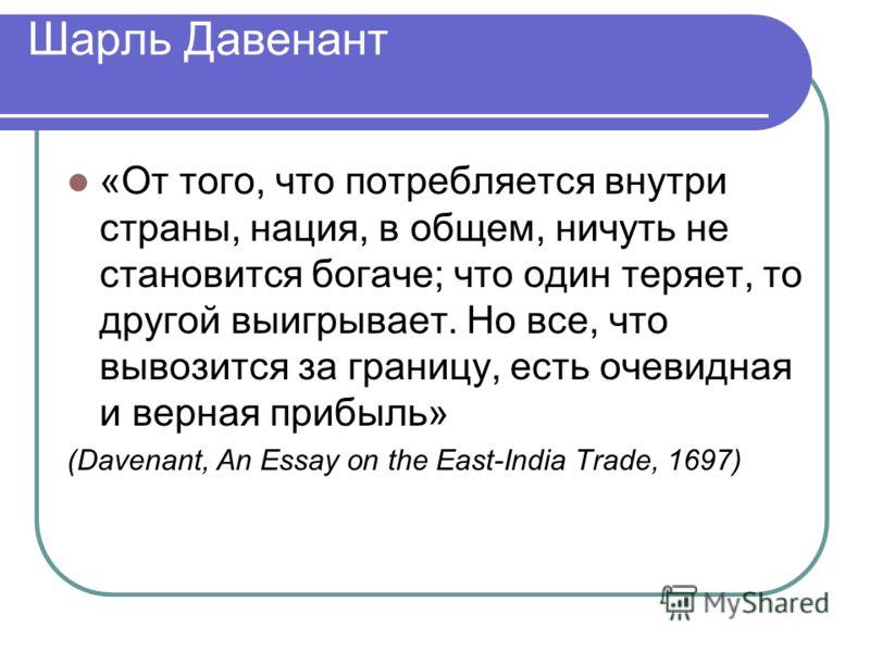 Шарль Давенант «От того, что потребляется внутри страны, нация, в общем, ничуть не становится богаче; что один теряет, то другой выигрывает. Но все, что вывозится за границу, есть очевидная и верная прибыль» (Davenant, An Essay on the East-India Trad
