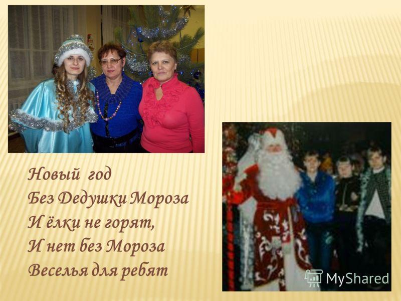 Новый год Без Дедушки Мороза И ёлки не горят, И нет без Мороза Веселья для ребят