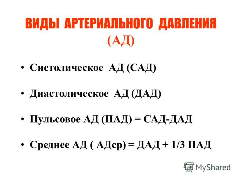 ВИДЫ АРТЕРИАЛЬНОГО ДАВЛЕНИЯ (АД) Систолическое АД (САД) Диастолическое АД (ДАД) Пульсовое АД (ПАД) = САД-ДАД Среднее АД ( АДср) = ДАД + 1/3 ПАД