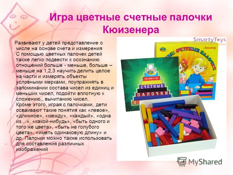 Игра цветные счетные палочки Кюизенера Развивают у детей представление о числе на основе счета и измерения С помощью цветных палочек детей также легко подвести к осознанию отношений больше - меньше, больше – меньше на 1,2,3 научить делить целое на ча