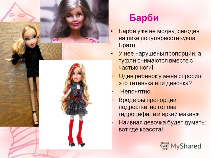 Барби Барби уже не модна, сегодня на пике популярности кукла Братц. У нее нарушены пропорции, а туфли снимаются вместе с частью ноги! Один ребенок у меня спросил: это тетенька или девочка? Непонятно. Вроде бы пропорции подростка, но голова гидроцефал