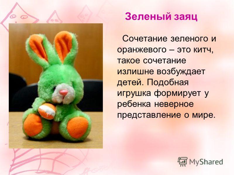 Зеленый заяц Сочетание зеленого и оранжевого – это китч, такое сочетание излишне возбуждает детей. Подобная игрушка формирует у ребенка неверное представление о мире.