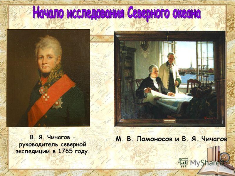 В. Я. Чичагов – руководитель северной экспедиции в 1765 году. М. В. Ломоносов и В. Я. Чичагов