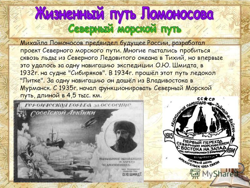 Михайла Ломоносов предвидел будущее России, разработал проект Северного морского пути. Многие пытались пробиться сквозь льды из Северного Ледовитого океана в Тихий, но впервые это удалось за одну навигацию экспедиции О.Ю. Шмидта, в 1932г. на судне