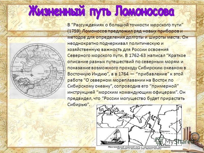 В Рассуждениях о большой точности морского пути (1759) Ломоносов предложил ряд новых приборов и методов для определения долготы и широты места. Он неоднократно подчеркивал политическую и хозяйственную важность для России освоения Северного морского п