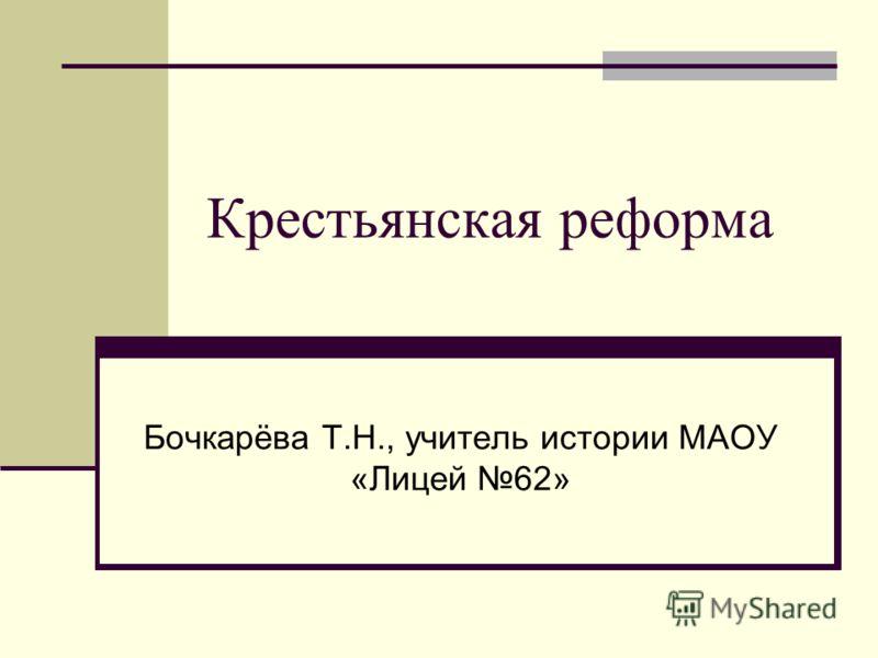 Крестьянская реформа Бочкарёва Т.Н., учитель истории МАОУ «Лицей 62»