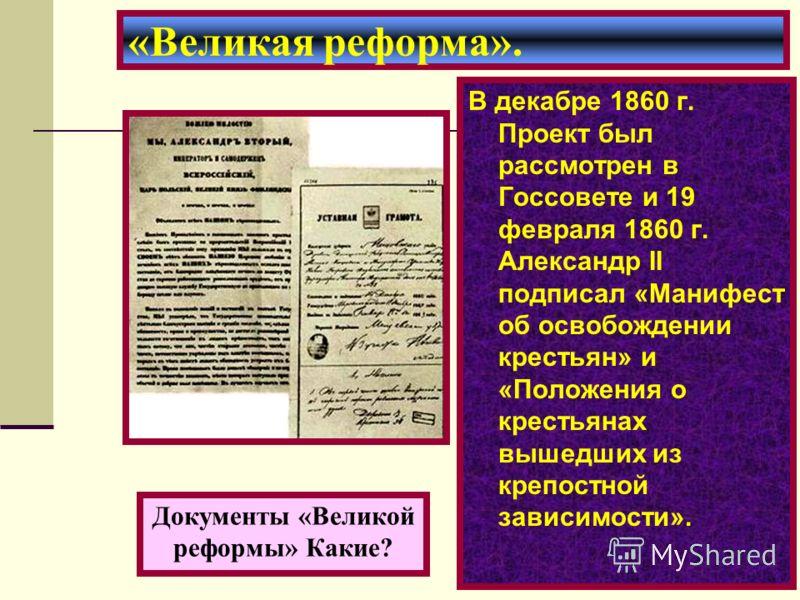 В декабре 1860 г. Проект был рассмотрен в Госсовете и 19 февраля 1860 г. Александр II подписал «Манифест об освобождении крестьян» и «Положения о крестьянах вышедших из крепостной зависимости». «Великая реформа». Документы «Великой реформы» Какие?