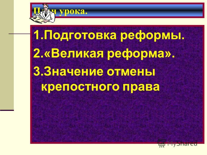 План урока. 1.Подготовка реформы. 2.«Великая реформа». 3.Значение отмены крепостного права