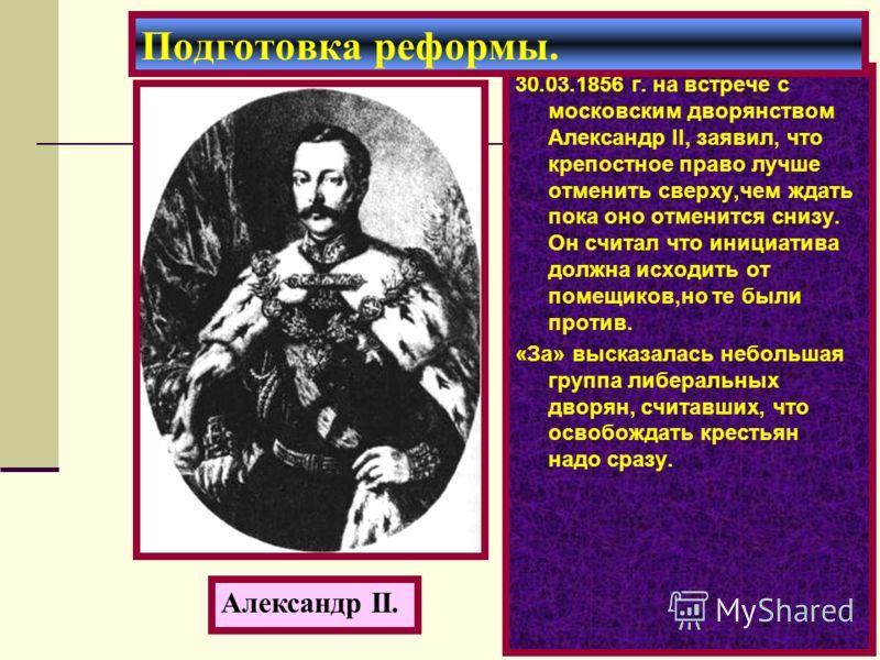 30.03.1856 г. на встрече с московским дворянством Александр II, заявил, что крепостное право лучше отменить сверху,чем ждать пока оно отменится снизу. Он считал что инициатива должна исходить от помещиков,но те были против. «За» высказалась небольшая