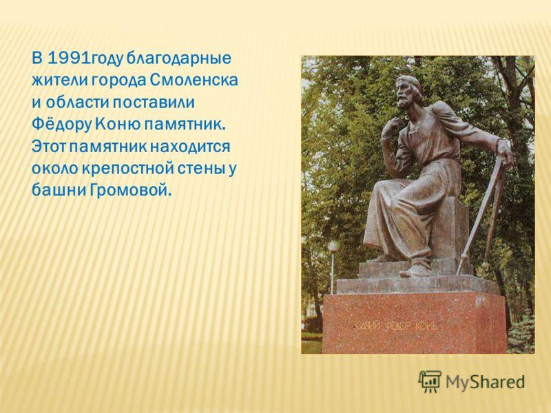 В 1991году благодарные жители города Смоленска и области поставили Фёдору Коню памятник. Этот памятник находится около крепостной стены у башни Громовой.