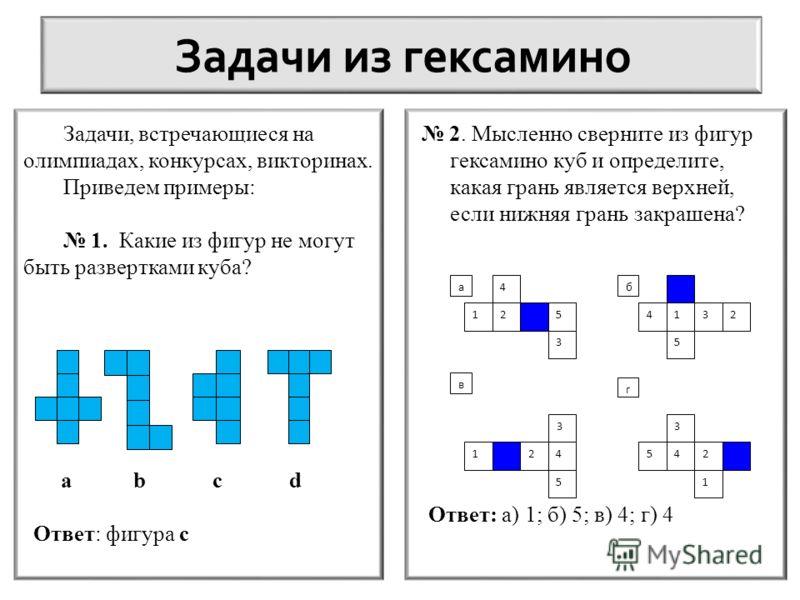 Задачи, встречающиеся на олимпиадах, конкурсах, викторинах. Приведем примеры: 1. Какие из фигур не могут быть развертками куба? a b c d Ответ: фигура c 2. Мысленно сверните из фигур гексамино куб и определите, какая грань является верхней, если нижня