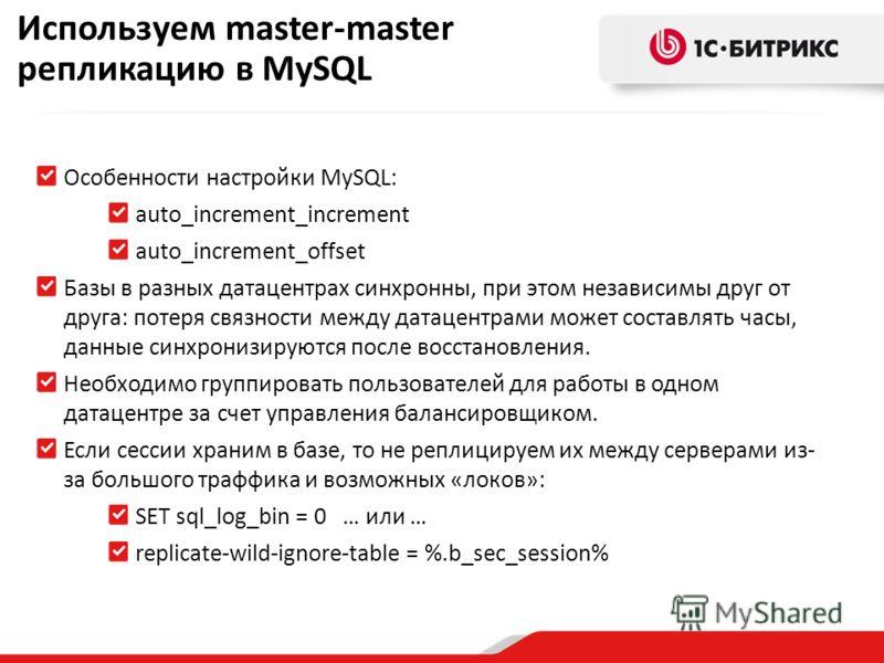 Особенности настройки MySQL: auto_increment_increment auto_increment_offset Базы в разных датацентрах синхронны, при этом независимы друг от друга: потеря связности между датацентрами может составлять часы, данные синхронизируются после восстановлени