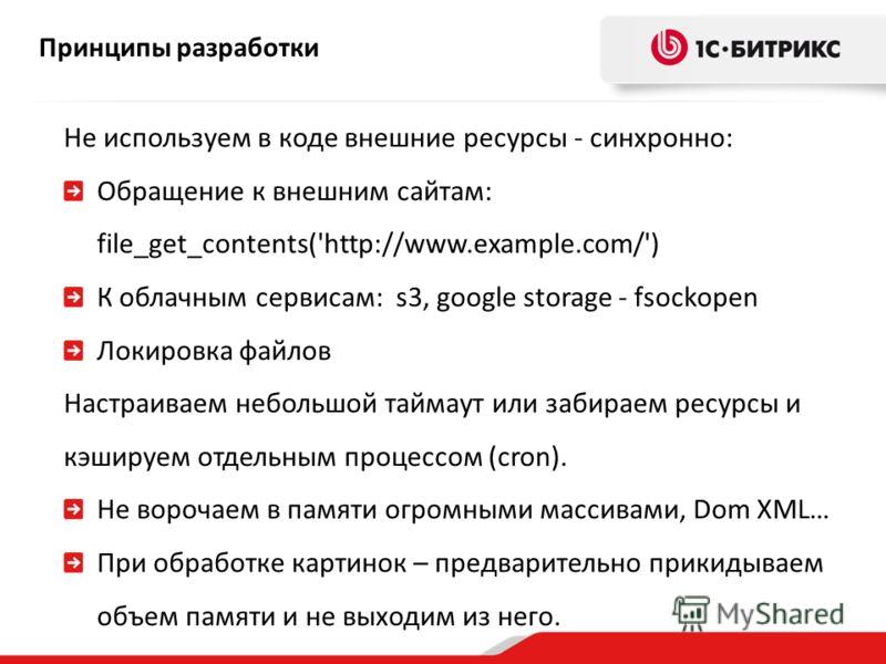 Принципы разработки Не используем в коде внешние ресурсы - синхронно: Обращение к внешним сайтам: file_get_contents('http://www.example.com/') К облачным сервисам: s3, google storage - fsockopen Локировка файлов Настраиваем небольшой таймаут или заби